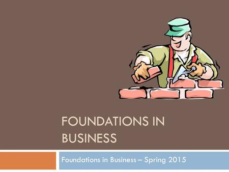 FOUNDATIONS IN BUSINESS Foundations in Business – Spring 2015.