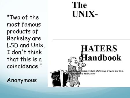 "Two of the most famous products of Berkeley are LSD and Unix. I don't think that this is a coincidence."" Anonymous."