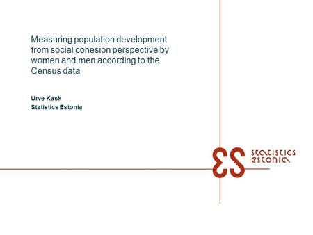 Measuring population development from social cohesion perspective by women and men according to the Census data Urve Kask Statistics Estonia.