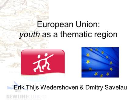 European Union: youth as a thematic region Erik Thijs Wedershoven & Dmitry Savelau.