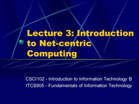 Lecture 3: Introduction to <strong>Net</strong>-centric Computing CSCI102 - Introduction to Information Technology B ITCS905 - Fundamentals of Information Technology.