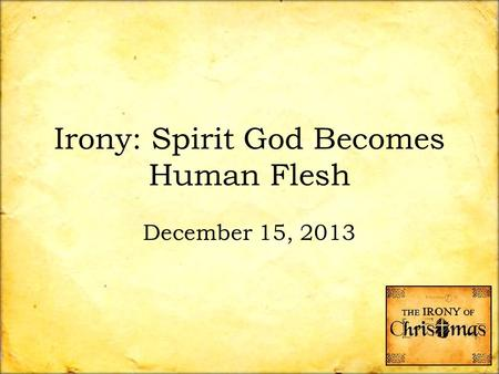 Irony: Spirit God Becomes Human Flesh December 15, 2013.
