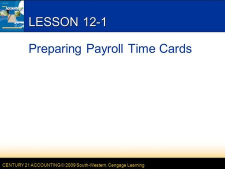 CENTURY 21 ACCOUNTING © 2009 South-Western, Cengage Learning LESSON 12-1 Preparing Payroll Time Cards.