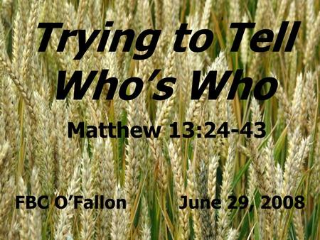 Trying to Tell Who's Who Matthew 13:24-43 FBC O'Fallon June 29, 2008.