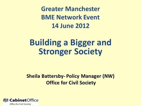 Sheila Battersby- Policy Manager (NW) Office for Civil Society Greater Manchester BME Network Event 14 June 2012 Building a Bigger and Stronger Society.