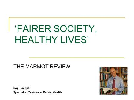 'FAIRER SOCIETY, HEALTHY LIVES' THE MARMOT REVIEW Sajil Liaqat Specialist Trainee in Public Health.