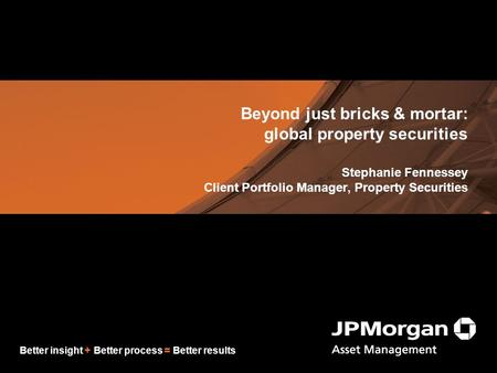 Better insight + Better process = Better results Beyond just bricks & mortar: global property securities Stephanie Fennessey Client Portfolio Manager,