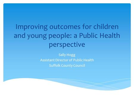 Improving outcomes for children and young people: a Public Health perspective Sally Hogg Assistant Director of Public Health Suffolk County Council.