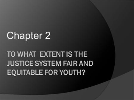 Chapter 2. What will we be discussing? P. 56  How fair and equitable is Canada's justice system?  How effectively does it protect society, the innocent,