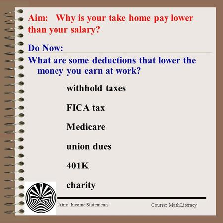 Aim: Income Statements Course: Math Literacy Do Now: What are some deductions that lower the money you earn at work? Aim: Why is your take home pay lower.