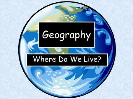 Geography Where Do We Live?. This is Earth. That's the name of the planet where we live.