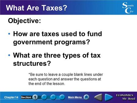 Chapter 14SectionMain Menu What Are Taxes? Objective: How are taxes used to fund government programs? What are three types of tax structures? *Be sure.