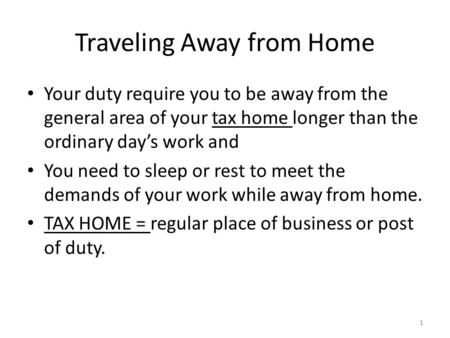 Traveling Away from Home Your duty require you to be away from the general area of your tax home longer than the ordinary day's work and You need to sleep.
