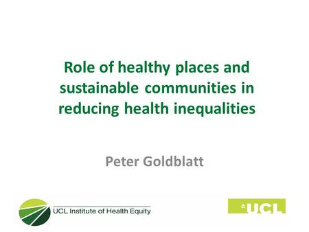 Role of healthy places and sustainable communities in reducing health inequalities Peter Goldblatt.