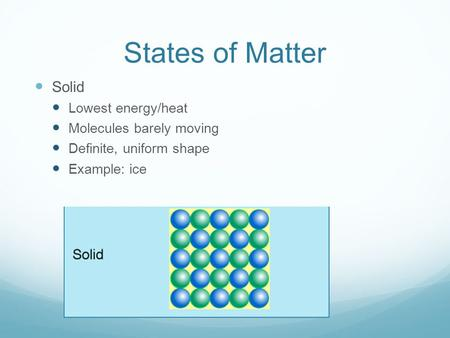 States of Matter Solid Lowest energy/heat Molecules barely moving Definite, uniform shape Example: ice.