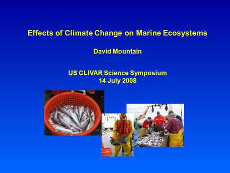 Effects of Climate Change on Marine Ecosystems David Mountain US CLIVAR Science Symposium 14 July 2008.