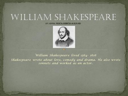 William Shakespeare lived 1564- 1616 Shakespeare wrote about love, comedy and drama. He also wrote sonnets and worked as an actor.