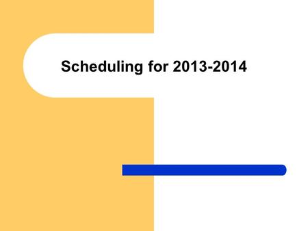 Scheduling for 2013-2014. Scheduling Timeline Jan 22 – 25: Classroom pre-scheduling Jan 28 – Feb 6: Classroom scheduling Feb 19 – April: Individual scheduling.
