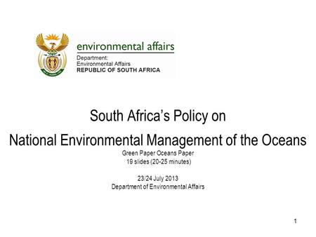 South Africa's Policy on National Environmental Management of the Oceans Green Paper Oceans Paper 19 slides (20-25 minutes) 23/24 July 2013 Department.