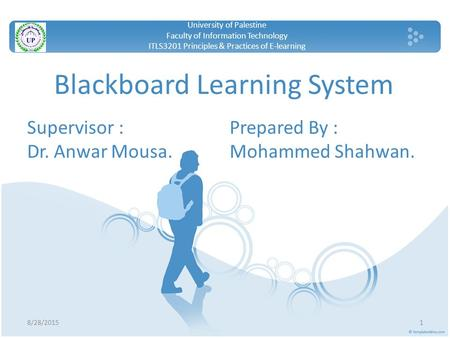 Blackboard Learning System Supervisor : Dr. Anwar Mousa. 8/28/20151 University of Palestine Faculty of Information Technology ITLS3201 Principles & Practices.