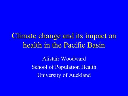 Climate change and its impact on health in the Pacific Basin Alistair Woodward School of Population Health University of Auckland.