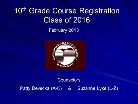10 th Grade Course Registration Class of 2016 February 2013 Counselors Patty Devecka (A-K) & Suzanne Lyke (L-Z)