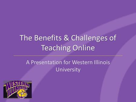 The Benefits & Challenges of Teaching Online A Presentation for Western Illinois University.