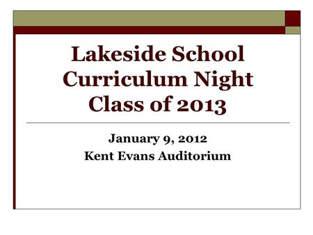 Lakeside School Curriculum Night Class of 2013 January 9, 2012 Kent Evans Auditorium.