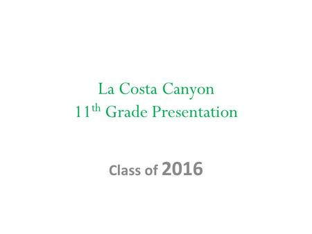 La Costa Canyon 11 th Grade Presentation Class of 2016.