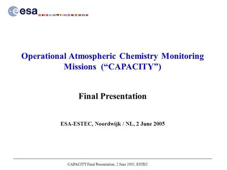"CAPACITY Final Presentation, 2 June 2005, ESTEC Operational Atmospheric Chemistry Monitoring Missions (""CAPACITY"") Final Presentation ESA-ESTEC, Noordwijk."