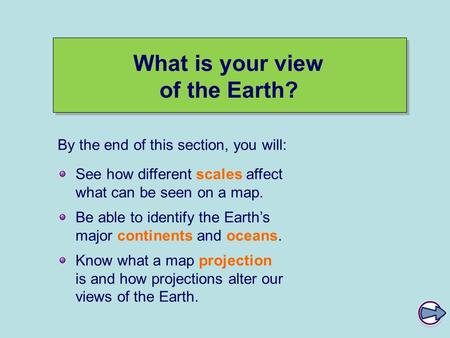What is your view of the Earth? See how different scales affect what can be seen on a map. Be able to identify the Earth's major continents and oceans.