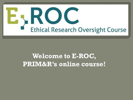 Welcome to E-ROC, PRIM&R's online course!. Go to www.primrelearning.com and click on Login.