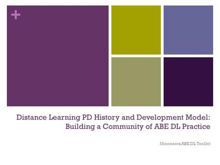 + Distance Learning PD History and Development Model: Building a Community of ABE DL Practice Minnesota ABE DL Toolkit.