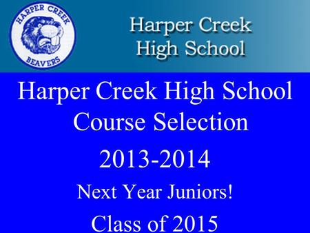 Harper Creek High School Course Selection 2013-2014 Next Year Juniors! Class of 2015.