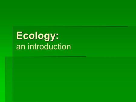 Ecology: Ecology: an introduction. The study of the interactions that take place among organisms and their environment.