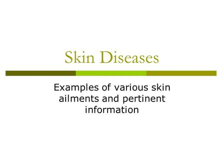 Skin Diseases Examples of various skin ailments and pertinent information.