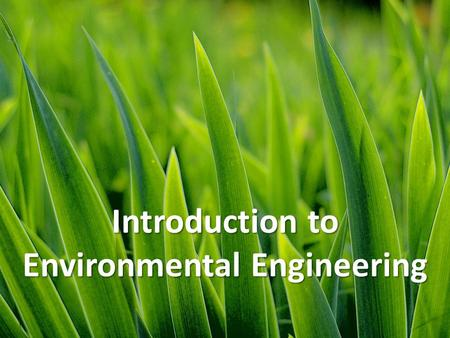Introduction to Environmental Engineering. What is Environmental Engineering? Definition: The application of science and engineering knowledge and concepts.