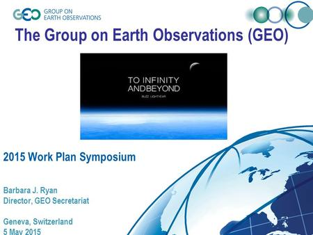 The Group on Earth Observations (GEO) 2015 Work Plan Symposium Barbara J. Ryan Director, GEO Secretariat Geneva, Switzerland 5 May 2015.