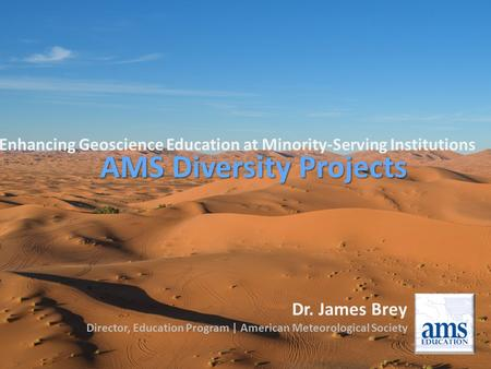 Enhancing Geoscience Education at Minority-Serving Institutions AMS Diversity Projects Dr. James Brey Director, Education Program | American Meteorological.