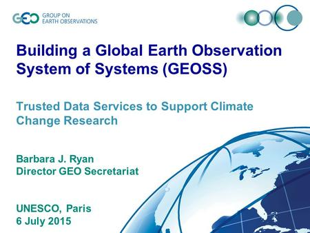 © GEO Secretariat Building a Global Earth Observation System of Systems (GEOSS) Trusted Data Services to Support Climate Change Research Barbara J. Ryan.