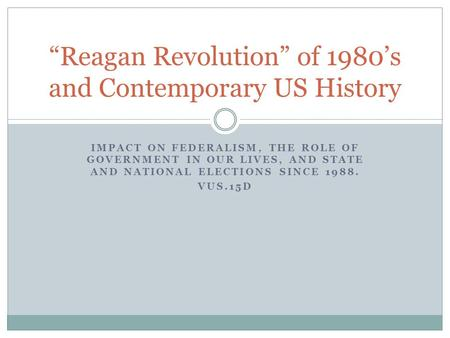 "IMPACT ON FEDERALISM, THE ROLE OF GOVERNMENT IN OUR LIVES, AND STATE AND NATIONAL ELECTIONS SINCE 1988. VUS.15D ""Reagan Revolution"" of 1980's and Contemporary."