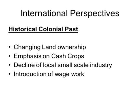 International Perspectives Historical Colonial Past Changing Land ownership Emphasis on Cash Crops Decline of local small scale industry Introduction of.
