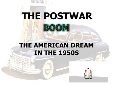 THE POSTWAR THE AMERICAN DREAM IN THE 1950S. America in the 1950s On your piece of paper, each group will write down a list of people, events, ideas,