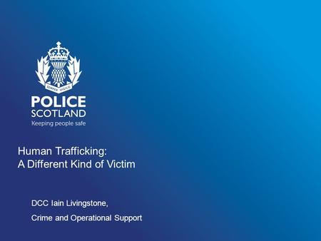 Human Trafficking: A Different Kind of Victim DCC Iain Livingstone, Crime and Operational Support.