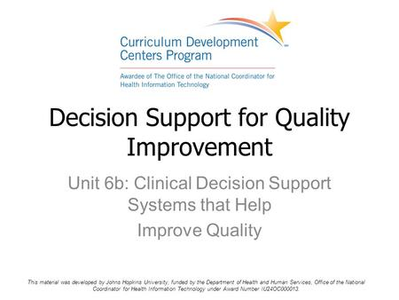 Unit 6b: Clinical Decision Support Systems that Help Improve Quality Decision Support for Quality Improvement This material was developed by Johns Hopkins.