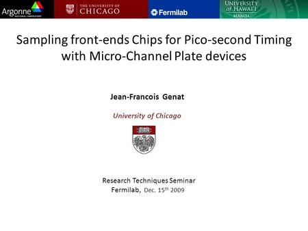 Sampling front-ends Chips for Pico-second Timing with Micro-Channel Plate devices Jean-Francois Genat University of Chicago Research Techniques Seminar.