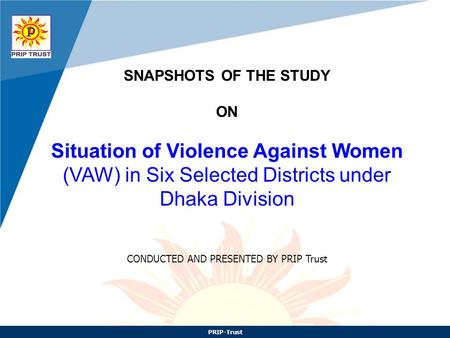 PRIP-Trust SNAPSHOTS OF THE STUDY ON Situation of Violence Against Women (VAW) <strong>in</strong> Six Selected Districts under Dhaka Division CONDUCTED AND PRESENTED.
