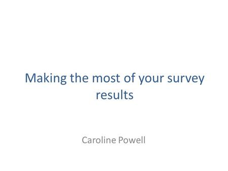 Making the most of your survey results Caroline Powell.