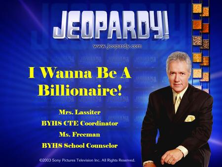 I Wanna Be A Billionaire! Mrs. Lassiter BYHS CTE Coordinator Ms. Freeman BYHS School Counselor.