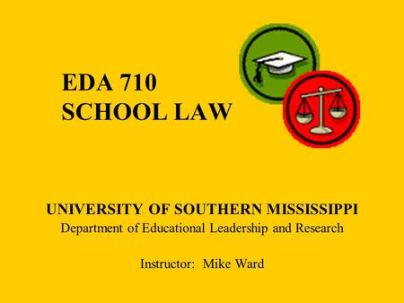 EDA 710 SCHOOL LAW UNIVERSITY OF SOUTHERN MISSISSIPPI Department of Educational Leadership and Research Instructor: Mike Ward.